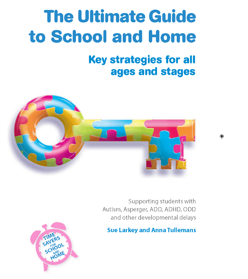 Book titled: The Ultimate Guide to School and Home; Key strategies for all ages and stages, supporting students with Autism, Aspergers, ADD, ADHD, ODD and other developmental delays, by Sue Larkey and Anna Tullemans